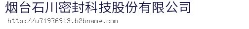 烟台石川密封科技股份bwin手机版登入